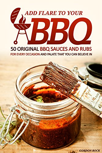 Bourbon Bbq Sauce Recipes (Add Flare to Your BBQ: 50 Original BBQ Sauces and Rubs for Every Occasion and Palate That You Can Believe In)