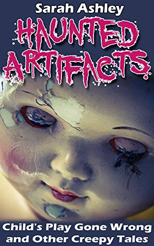 Haunted Artifacts: Child's Play Gone Wrong and Other Creepy Tales (The Story Of Annabelle The Haunted Doll)