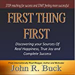 First Thing First: Discovering Your Sources of Real Happiness,True Joy and Complete Success | John R. Buck