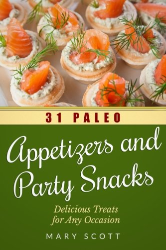 31 Paleo Appetizers and Party Snacks: Delicious Treats for Any Occasion (31 Days of Paleo) (Volume 15) by Mary R Scott