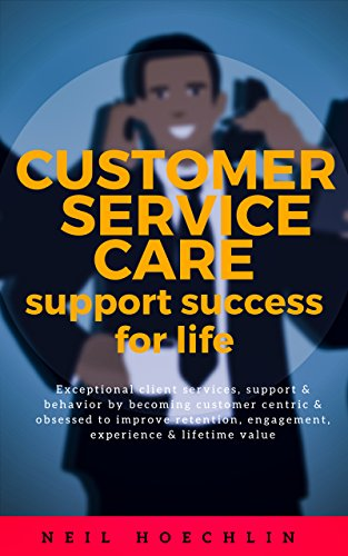 Customer Service Care  Support Success for Life: Exceptional client services, support & behavior by becoming customer centric & obsessed to improve retention, engagement, experience & lifetime value (Kindle Live Chat Support)