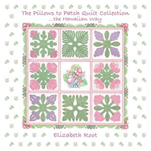The Pillows to Patch Quilt Collection: The Hawaiian Way Elizabeth Root