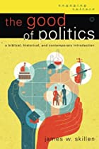 The Good of Politics: A Biblical, Historical, and Contemporary Introduction (Engaging Culture)