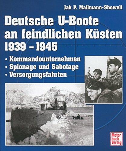 Deutsche U-Boote an feindlichen Küsten 1939-1945: Kommandounternehmen - Spionage und Sabotage - Versorgungsfahrten