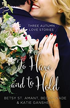 To Have and to Hold: Three Autumn Love Stories (A Year of Weddings Novella) by [St. Amant, Betsy, Ganshert, Katie, Wade, Becky]