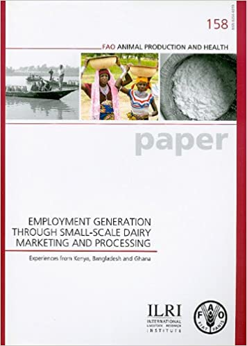 Employment Generation Through Small-scale Dairy Marketing and Processing: Experiences from Kenya, Bangladesh and Ghana : a Joint Study by the ILRI ... (Fao Animal Production and Health Paper)