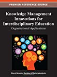 Knowledge Management Innovations for Interdisciplinary Education : Organizational Applications, Sheryl Buckley, 1466619694