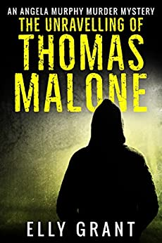 The Unravelling of Thomas Malone (Angela Murphy Murder Mysteries Book 1) by [Grant, Elly]