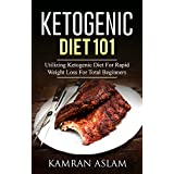Ketogenic Diet 101: Utilizing Ketogenic Diet For Rapid Weight Loss For Total Beginners (Complete Guide On How Total Dummies Can Lose Up To 30 Pound A Month With Ketogenic Diet)
