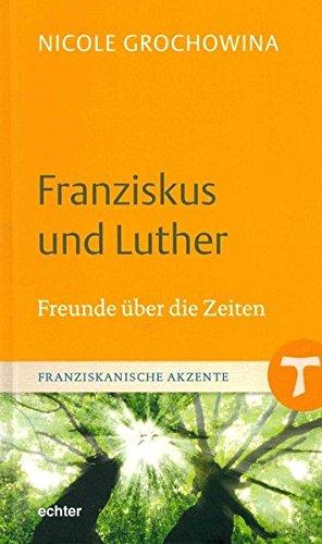 Franziskus und Luther: Freunde über die Zeiten (Franziskanische Akzente, Band 12)