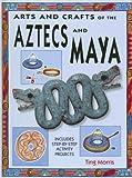 Arts and Crafts of the Aztecs and Maya, Ting Morris, 1583409157