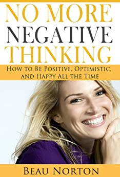 No More Negative Thinking: How to Be Positive, Optimistic, and Happy All the Time by [Norton, Beau]