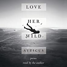 Love Her Wild: Poems Audiobook by Atticus Poetry Narrated by Atticus Poetry