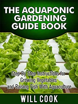 The Aquaponic Gardening Guidebook: Step By Step Instructions For Growing Vegetables and Raising Fish With Aquaculture (Hydroponic Gardening Book 2) by [Cook, Will]