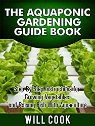 The Aquaponic Gardening Guidebook: Step By Step Instructions For Growing Vegetables and Raising Fish With Aquaculture (Hydroponic Gardening Book 2)