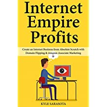 Internet Empire Profits: Create an Internet Business from Absolute Scratch with Domain Flipping & Amazon Associate Marketing