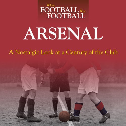 Download When Football Was Football:  Arsenal: A Nostalgic Look at a Century of the Club pdf
