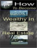 How to Become Wealthy in Real Estate, Stacey Chillemi, 1847287190