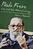 Paulo Freire and the Cold War Politics of Literacy, Andrew J. Kirkendall, 1469622246