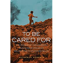 To Be Cared For: The Power of Conversion and Foreignness of Belonging in an Indian Slum (The Anthropology of Christianity Book 20)