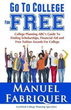 Manuel Fabriquer: Go to College for Free : College Planning ABC's Guide to Finding Scholarships, Financial Aid and Free Tuition Awards for College (Paperback); 2014 Edition
