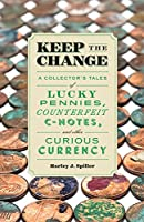 Keep the Change: A Collector's Tales of Lucky Pennies, Counterfeit C-Notes, and Other Curious Currency Front Cover