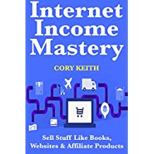 Internet Income Mastery: Sell Stuff Like Books, Websites & Affiliate Products