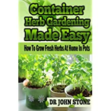 Container: Herb Gardening, Made Easy: How To, Grow Fresh Herbs, At Home, In Pots (Beginners, Guide, Green House Plan, Medicinal, Homegrown Use, Natural ... Tiny House, Backyard Farming Book 5)