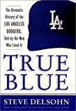 True Blue: The Dramatic History of the Los Angeles Dodgers, Told by the Men Who Lived It