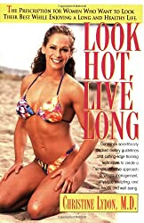 Look Hot, Live Long: The Prescription for Women Who Want to Look Their Best While Enjoying a Long and Healthy Life (Prescription for Women Who Want to Look Their Best, Feel The)