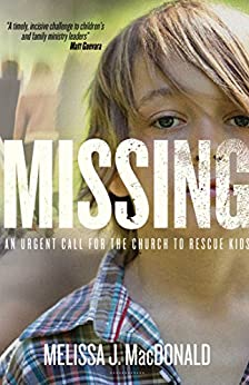 Missing: An Urgent Call for the Church to Rescue Kids by [MacDonald, Melissa J.]