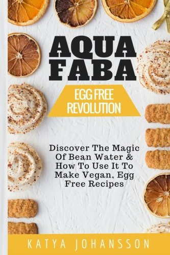 Download Aquafaba: Egg Free Revolution: Discover The Magic Of Bean Water & How To Use It To Make Vegan, Egg Free Recipes pdf