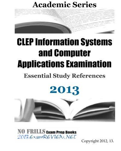 CLEP Information Systems and Computer Applications Examination Essential Study References 2013 (Information Clep Computer Systems)