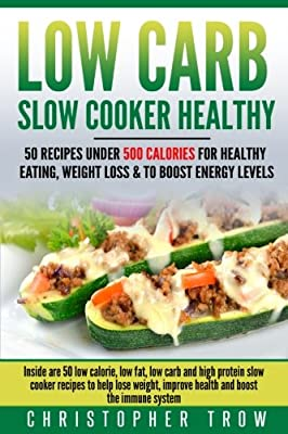 Low Carb: Slow Cooker Healthy: 50 Recipes Under 500 Calories for Healthy Eating,: Inside are 50 low calorie, low fat, low carb and high protein slow ... Protein Diet, Weight Loss Books) (Volume 1)
