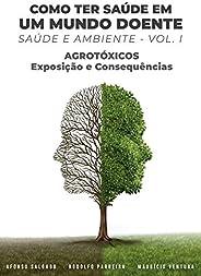 COMO TER SAÚDE EM UM MUNDO DOENTE : SAÚDE E AMBIENTE (Agrotóxicos: exposição e consequências Livro 1)