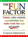 The Fun Factor: Games, Sales Contests and Activities that Make Work Fun and Get Results