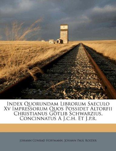 Read Online Index Quorundam Librorum Saeculo XV Impressorum Quos Possidet Altorfii Christianus Gotlib Schwarzius, Concinnatus A J.C.H. Et J.P.R. (Italian Edition) ebook