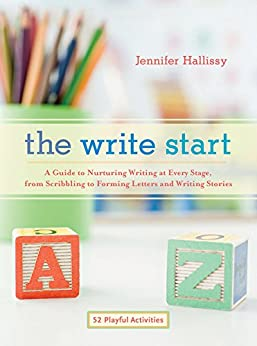 The Write Start: A Guide to Nurturing Writing at Every Stage, from Scribbling to Forming Letters and Writing Stories by [Hallissy, Jennifer]