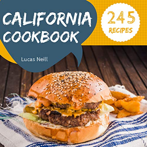 California Cookbook 245: Take A Tasty Tour Of California With 245 Best California Recipes! (California Cuisine Cookbook, California Fish Cookbook, California Mexican Cookbook) [Book 1] by Lucas  Neill