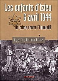 Les enfants d'Izieu, 6 avril 1944. Un crime contre l'humanité par Pierre-Jérôme Biscarat
