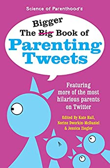 The Bigger Book of Parenting Tweets: Featuring More of the Most Hilarious Parents on Twitter (The Big Book of Tweets 2) by [Ziegler, Jessica, Dworkin-McDaniel, Norine, Hall, Kate, Bongiorno, Kim, Thies, Bethany, Herald, Andy, Kellerman, Paige, Lacroix, Rodney]