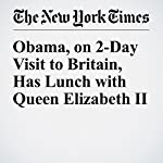Obama, on 2-Day Visit to Britain, Has Lunch with Queen Elizabeth II | Michael D. Shear