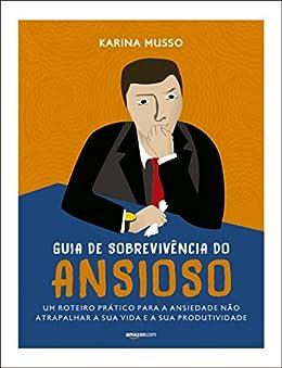 Guia de sobrevivência do ansioso: um roteiro prático para a ansiedade não atrapalhar a sua vida e a sua produtividade por [Musso, Karina]