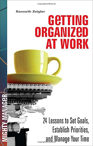 Download Getting Organized at Work: 24 Lessons for Setting Goals, Establishing Priorities, and Managing Your Time (Mighty Manager) PDF