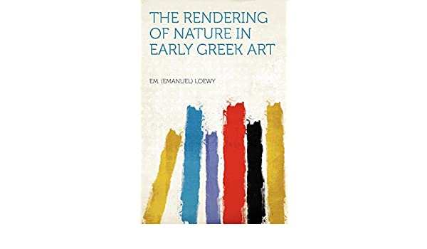 The Rendering of Nature in Early Greek Art: Em  (Emanuel