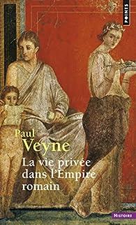 La vie privée dans l'Empire romain par Paul Veyne