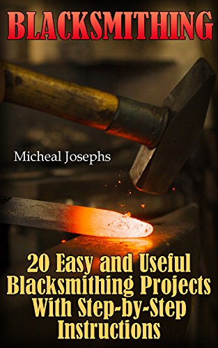 Blacksmithing: 20 Easy and Useful Blacksmithing Projects With Step-by-Step Instructions: (Blacksmithing Beginners Guide) by [Josephs, Micheal ]