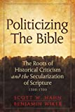 img - for Politicizing the Bible: The Roots of Historical Criticism and the Secularization of Scripture 1300-1700 (Herder & Herder Books) book / textbook / text book