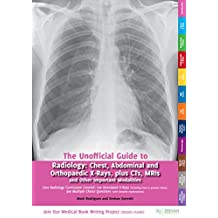 The Unofficial Guide to Radiology: Chest, Abdominal, Orthopaedic X Rays, plus CTs, MRIs and Other Important Modalities (Unofficial Guides to Medicine)