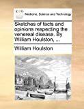Sketches of Facts and Opinions Respecting the Venereal Disease by William Houlston, William Houlston, 117083583X